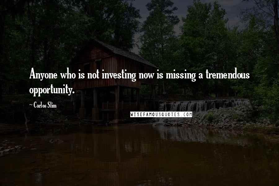 Carlos Slim quotes: Anyone who is not investing now is missing a tremendous opportunity.