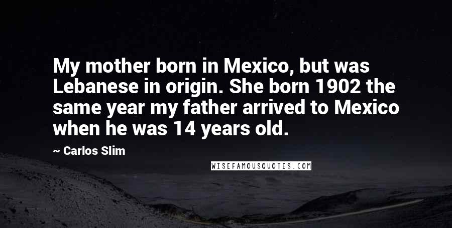 Carlos Slim quotes: My mother born in Mexico, but was Lebanese in origin. She born 1902 the same year my father arrived to Mexico when he was 14 years old.