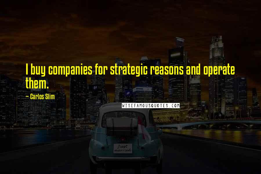 Carlos Slim quotes: I buy companies for strategic reasons and operate them.