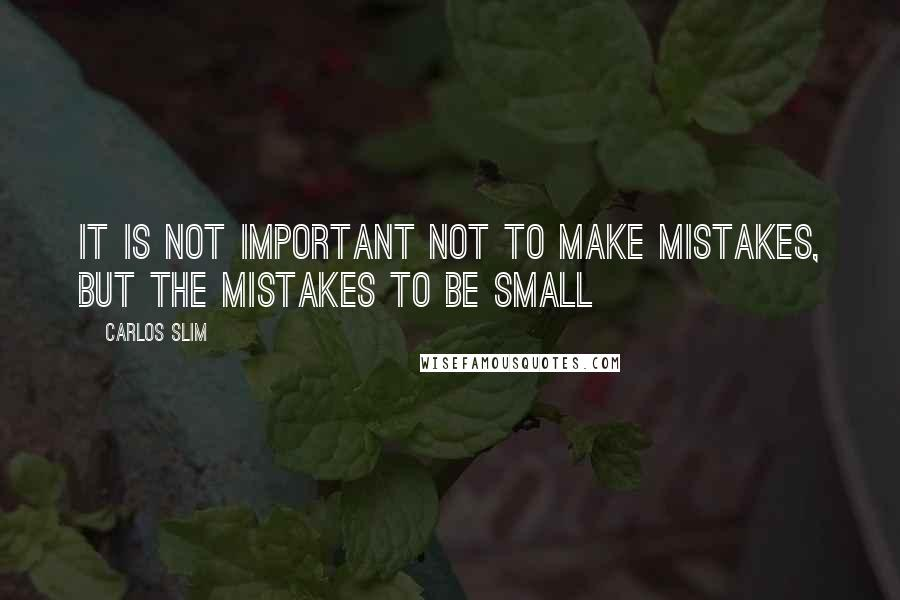 Carlos Slim quotes: It is not important NOT to make mistakes, but the mistakes to be small
