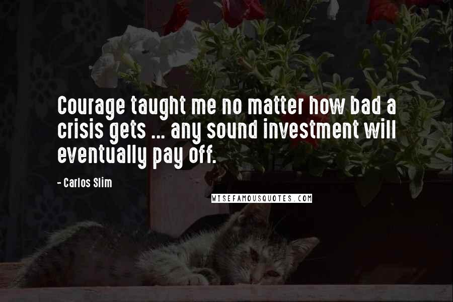 Carlos Slim quotes: Courage taught me no matter how bad a crisis gets ... any sound investment will eventually pay off.