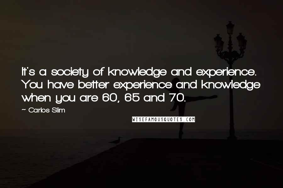 Carlos Slim quotes: It's a society of knowledge and experience. You have better experience and knowledge when you are 60, 65 and 70.