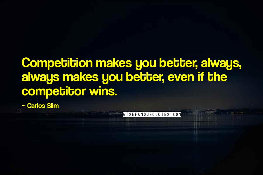 Carlos Slim quotes: Competition makes you better, always, always makes you better, even if the competitor wins.