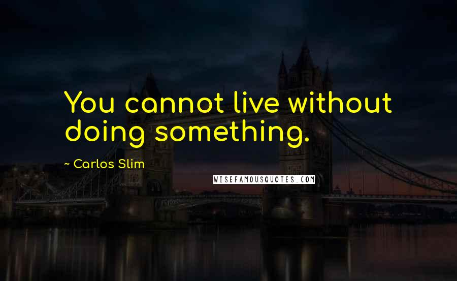 Carlos Slim quotes: You cannot live without doing something.
