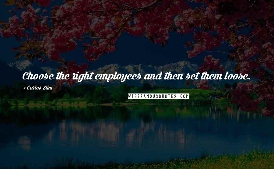 Carlos Slim quotes: Choose the right employees and then set them loose.
