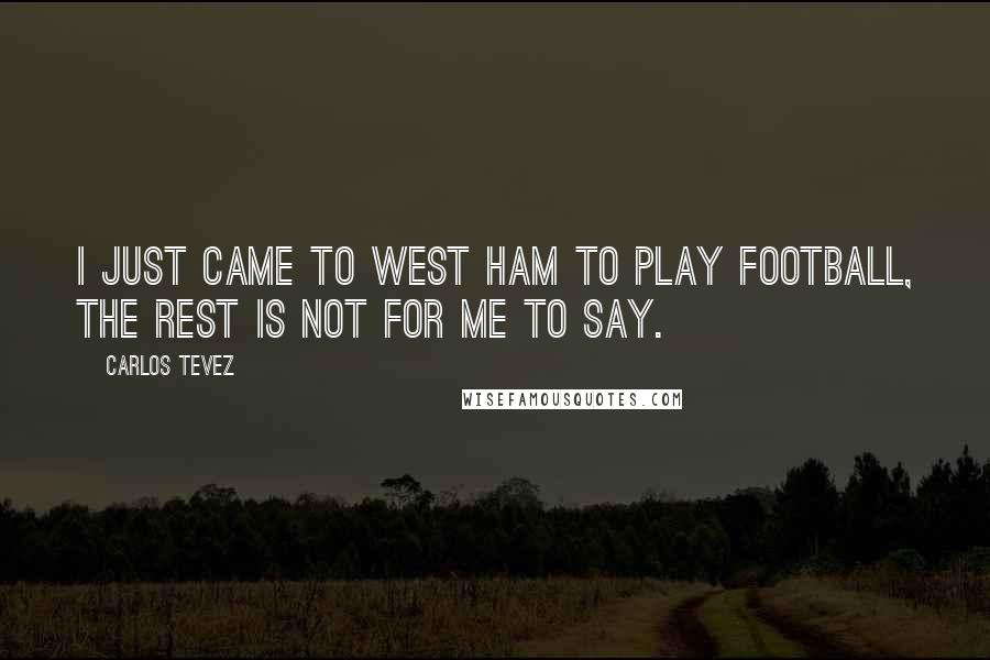 Carlos Tevez quotes: I just came to West Ham to play football, the rest is not for me to say.
