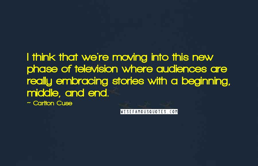 Carlton Cuse quotes: I think that we're moving into this new phase of television where audiences are really embracing stories with a beginning, middle, and end.