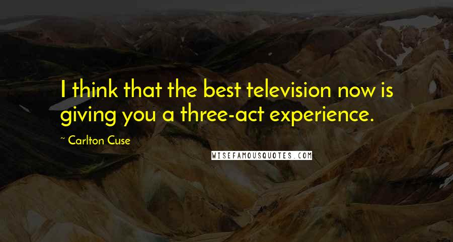 Carlton Cuse quotes: I think that the best television now is giving you a three-act experience.