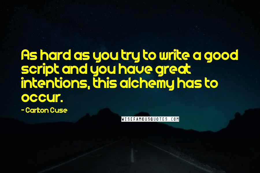 Carlton Cuse quotes: As hard as you try to write a good script and you have great intentions, this alchemy has to occur.