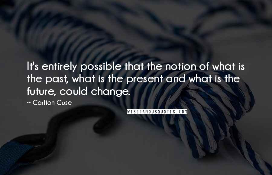 Carlton Cuse quotes: It's entirely possible that the notion of what is the past, what is the present and what is the future, could change.