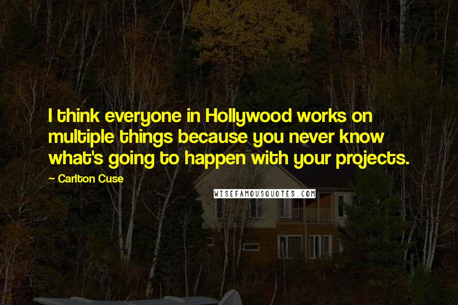 Carlton Cuse quotes: I think everyone in Hollywood works on multiple things because you never know what's going to happen with your projects.