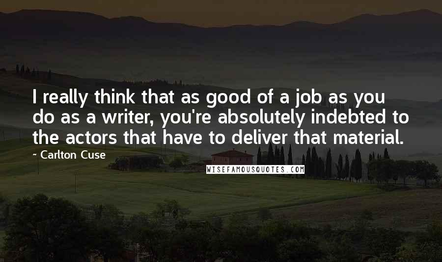 Carlton Cuse quotes: I really think that as good of a job as you do as a writer, you're absolutely indebted to the actors that have to deliver that material.