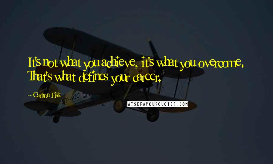 Carlton Fisk quotes: It's not what you achieve, it's what you overcome. That's what defines your career.