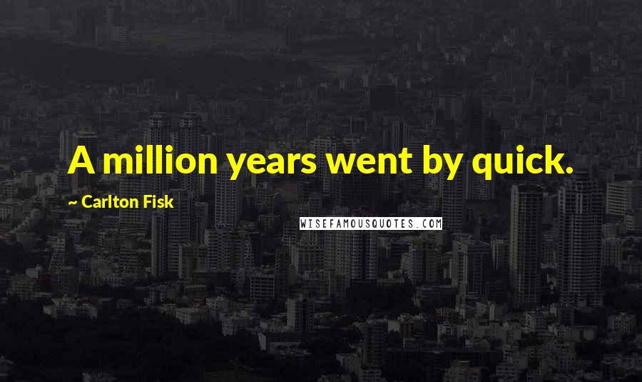 Carlton Fisk quotes: A million years went by quick.
