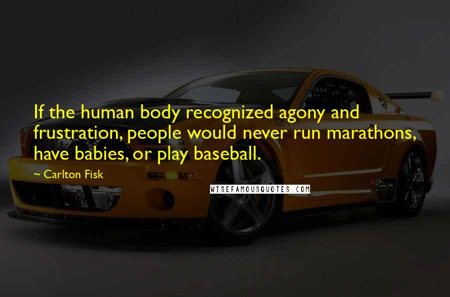 Carlton Fisk quotes: If the human body recognized agony and frustration, people would never run marathons, have babies, or play baseball.