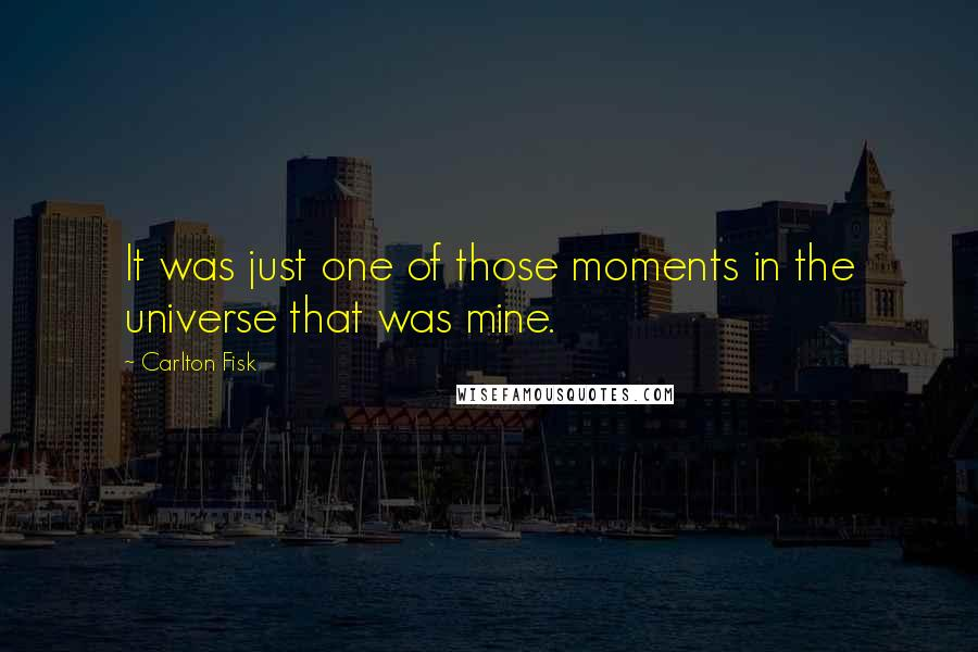 Carlton Fisk quotes: It was just one of those moments in the universe that was mine.