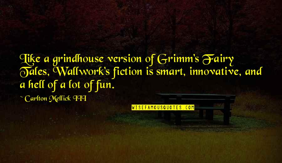 Carlton Mellick Iii Quotes By Carlton Mellick III: Like a grindhouse version of Grimm's Fairy Tales,