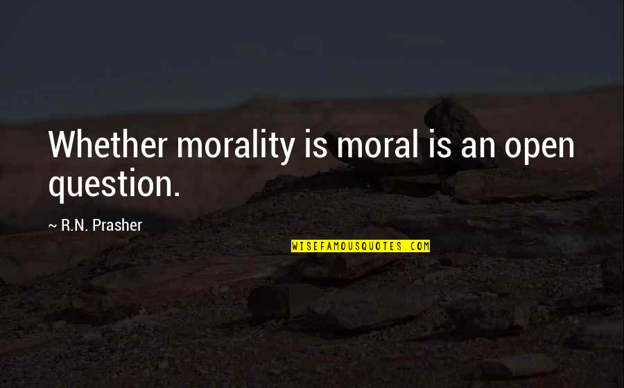 Carly Mkr Quotes By R.N. Prasher: Whether morality is moral is an open question.