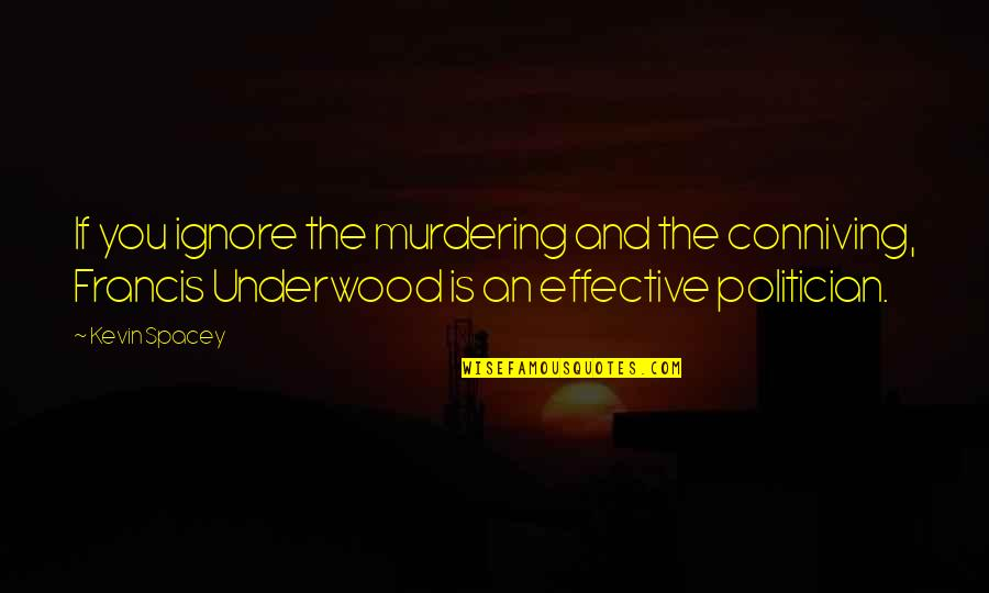 Carly Patterson Famous Quotes By Kevin Spacey: If you ignore the murdering and the conniving,