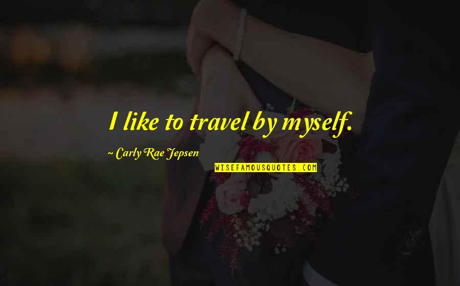 Carly Rae Jepsen I Really Like You Quotes By Carly Rae Jepsen: I like to travel by myself.