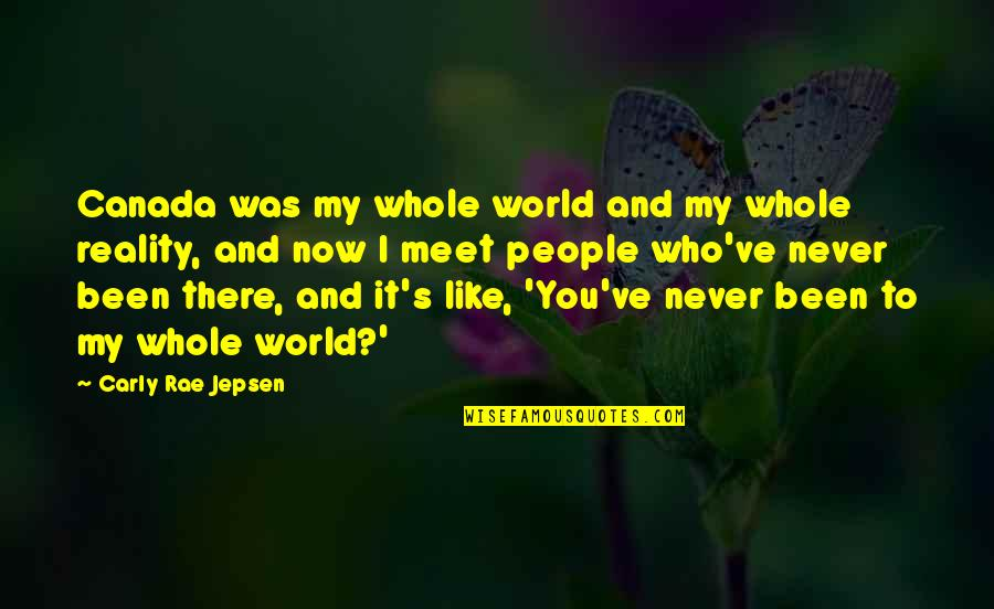 Carly Rae Jepsen I Really Like You Quotes By Carly Rae Jepsen: Canada was my whole world and my whole