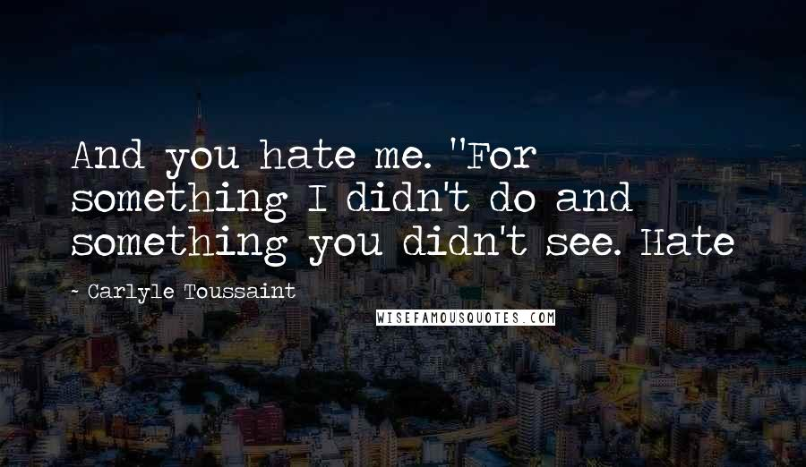 """Carlyle Toussaint quotes: And you hate me. """"For something I didn't do and something you didn't see. Hate"""