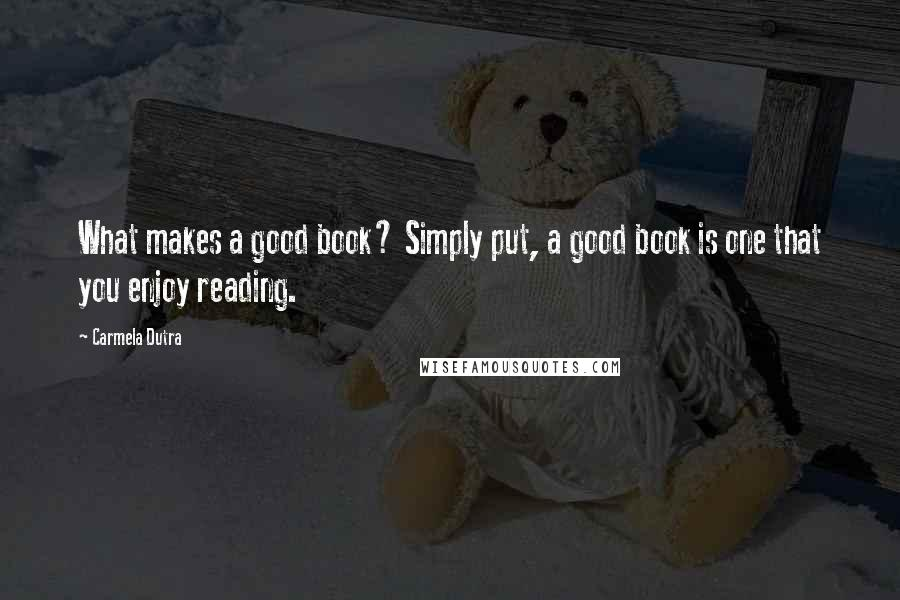Carmela Dutra quotes: What makes a good book? Simply put, a good book is one that you enjoy reading.