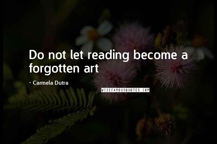 Carmela Dutra quotes: Do not let reading become a forgotten art