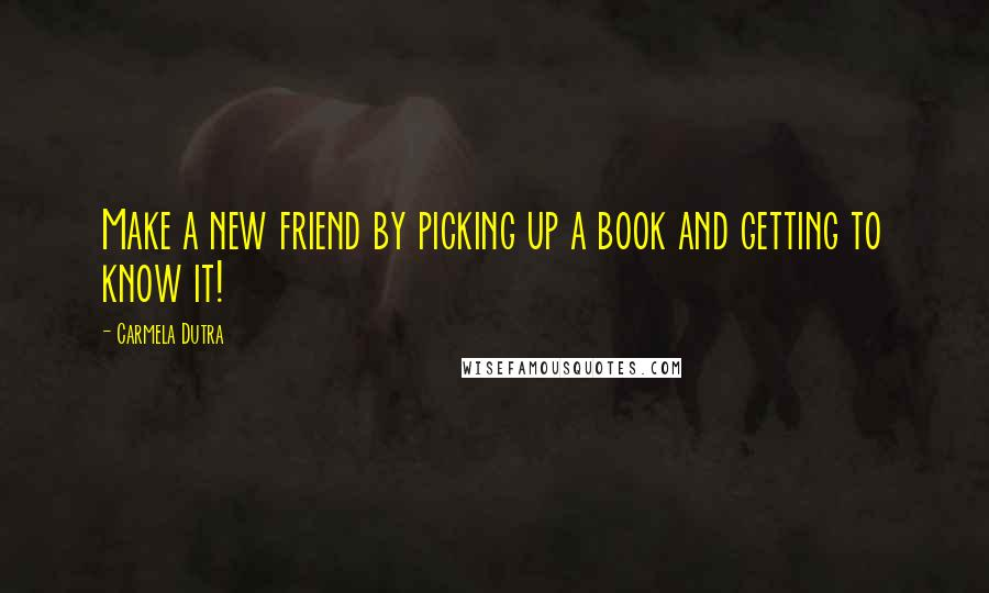 Carmela Dutra quotes: Make a new friend by picking up a book and getting to know it!