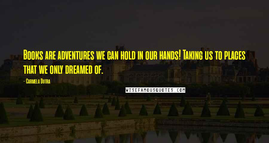 Carmela Dutra quotes: Books are adventures we can hold in our hands! Taking us to places that we only dreamed of.