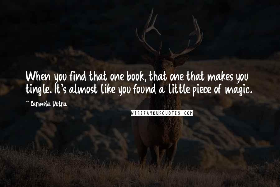 Carmela Dutra quotes: When you find that one book, that one that makes you tingle. It's almost like you found a little piece of magic.