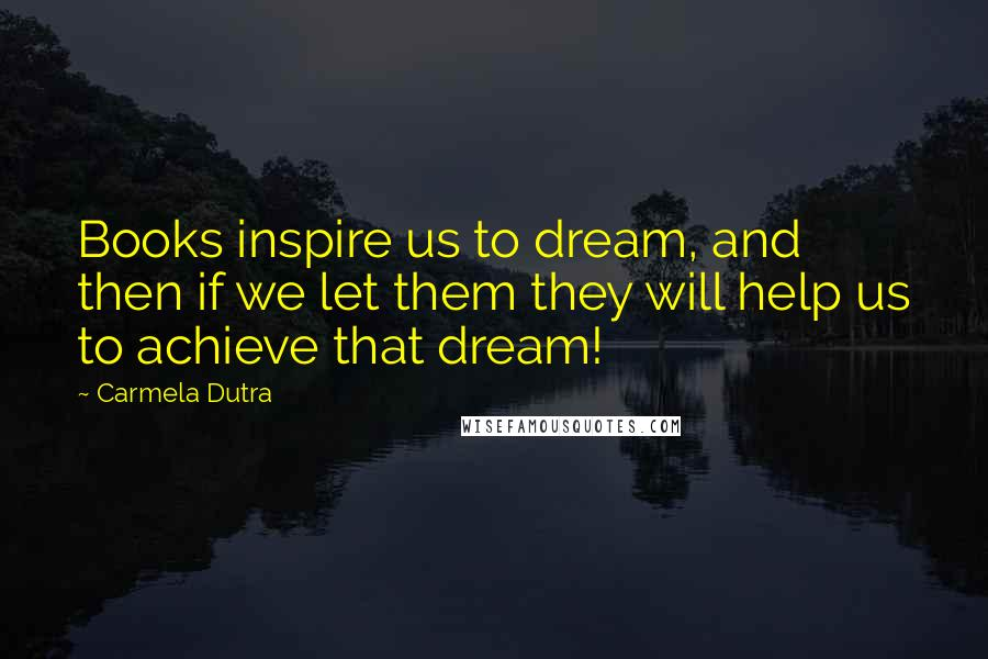 Carmela Dutra quotes: Books inspire us to dream, and then if we let them they will help us to achieve that dream!