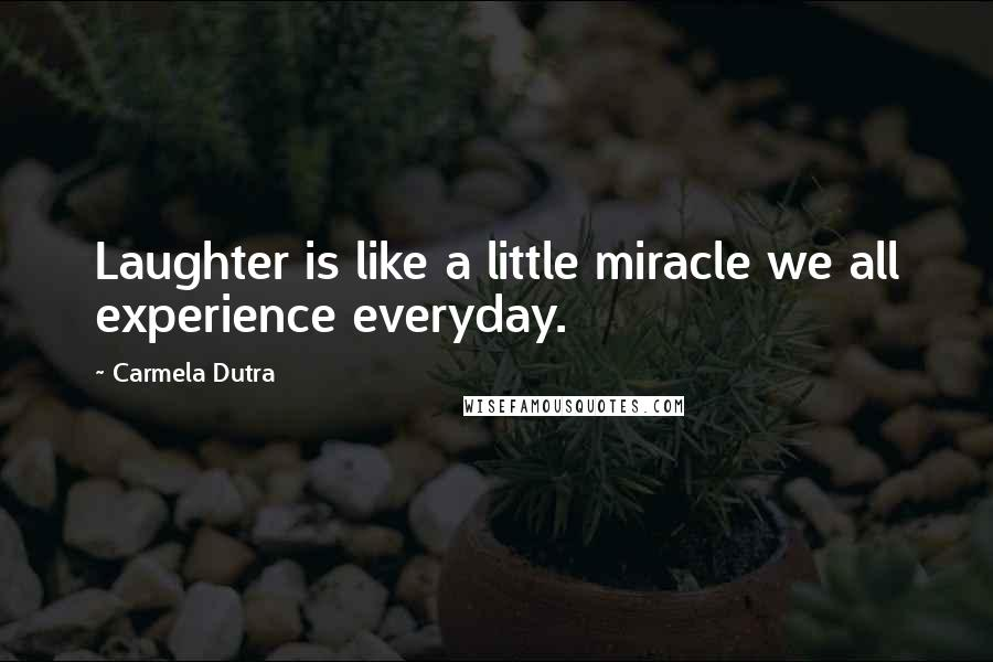 Carmela Dutra quotes: Laughter is like a little miracle we all experience everyday.