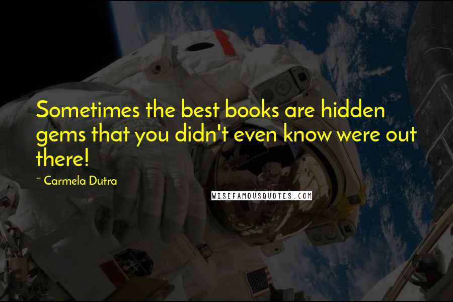 Carmela Dutra quotes: Sometimes the best books are hidden gems that you didn't even know were out there!