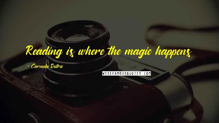 Carmela Dutra quotes: Reading is where the magic happens