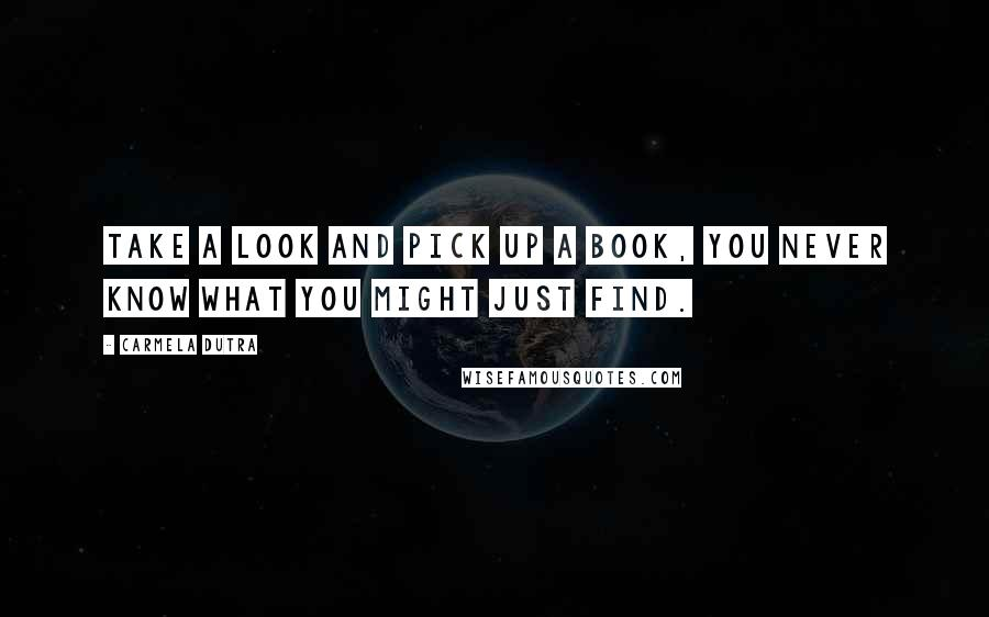 Carmela Dutra quotes: Take a look and pick up a book, you never know what you might just find.
