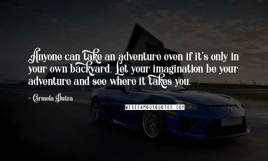 Carmela Dutra quotes: Anyone can take an adventure even if it's only in your own backyard. Let your imagination be your adventure and see where it takes you.