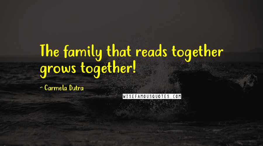 Carmela Dutra quotes: The family that reads together grows together!