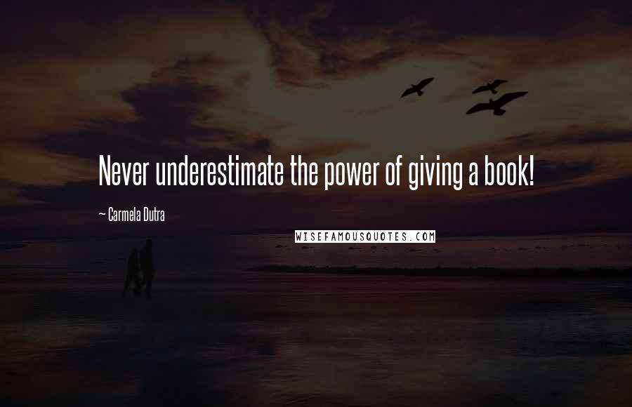 Carmela Dutra quotes: Never underestimate the power of giving a book!