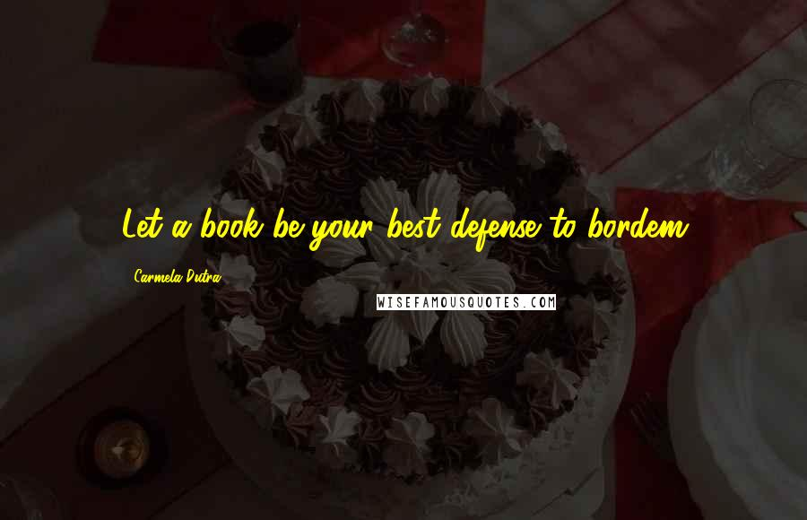 Carmela Dutra quotes: Let a book be your best defense to bordem