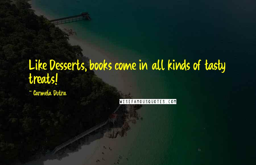 Carmela Dutra quotes: Like Desserts, books come in all kinds of tasty treats!
