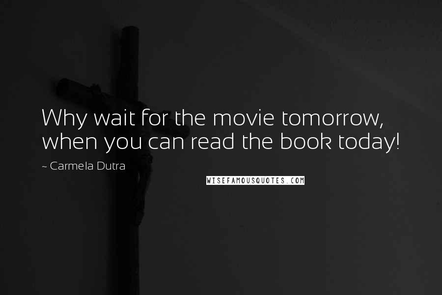 Carmela Dutra quotes: Why wait for the movie tomorrow, when you can read the book today!