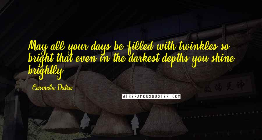 Carmela Dutra quotes: May all your days be filled with twinkles so bright that even in the darkest depths you shine brightly