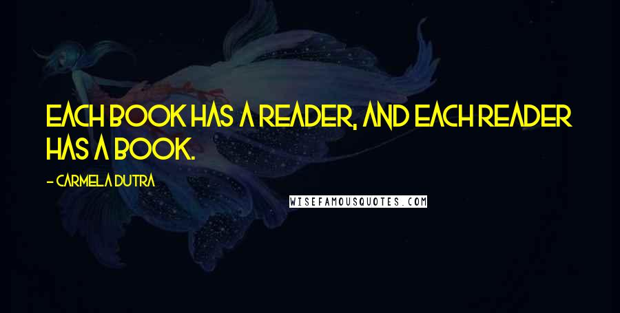 Carmela Dutra quotes: Each book has a reader, and each reader has a book.