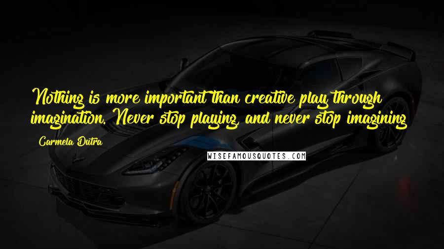 Carmela Dutra quotes: Nothing is more important than creative play through imagination. Never stop playing, and never stop imagining!