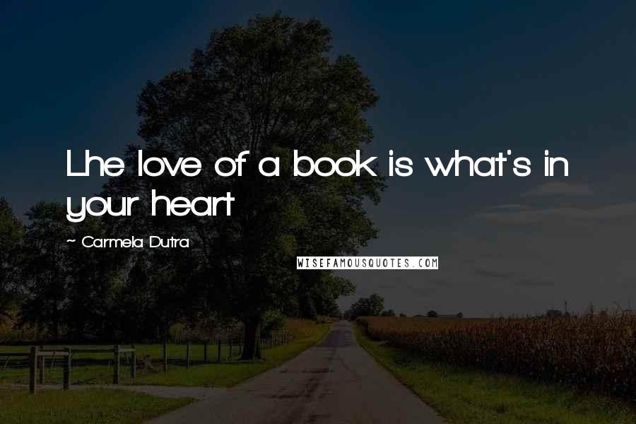 Carmela Dutra quotes: Lhe love of a book is what's in your heart