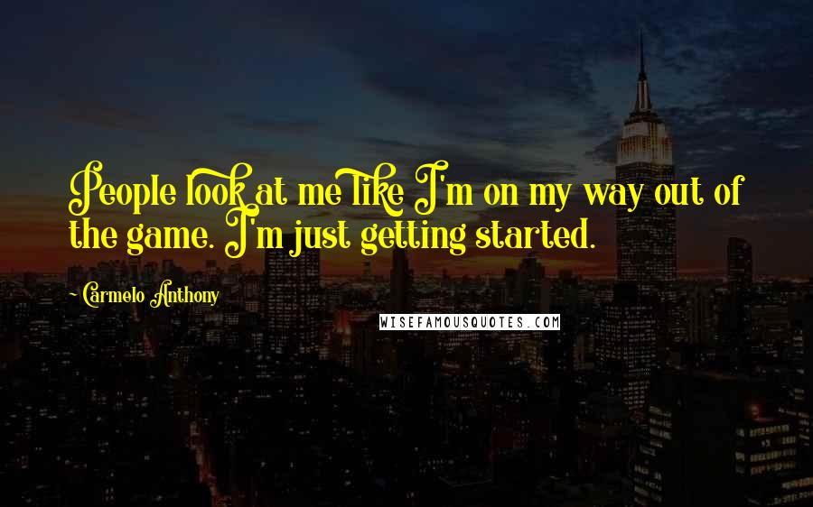 Carmelo Anthony quotes: People look at me like I'm on my way out of the game. I'm just getting started.