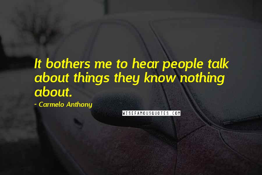 Carmelo Anthony quotes: It bothers me to hear people talk about things they know nothing about.