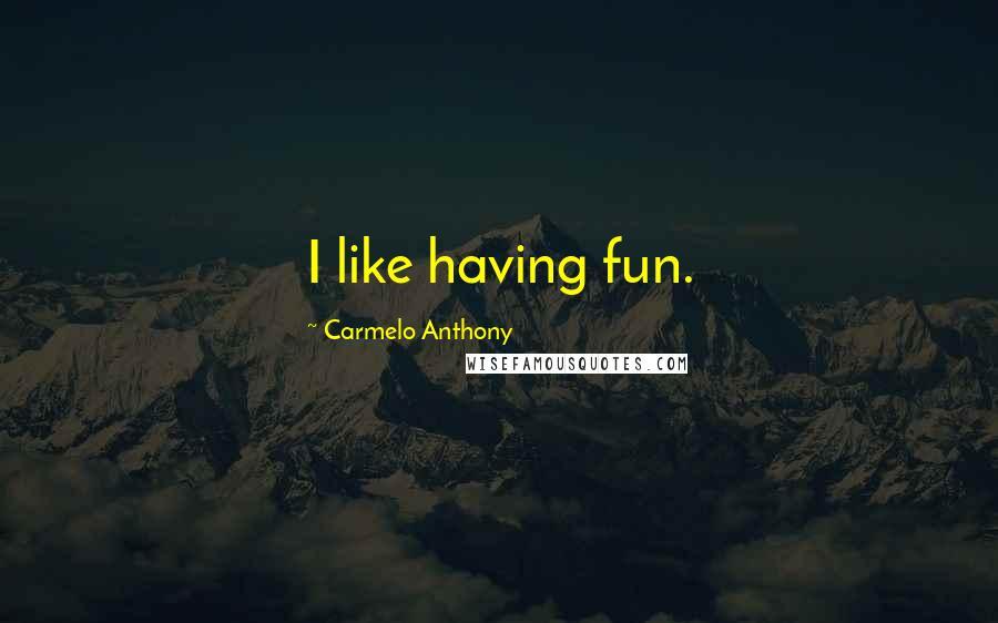Carmelo Anthony quotes: I like having fun.