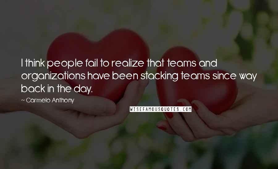 Carmelo Anthony quotes: I think people fail to realize that teams and organizations have been stacking teams since way back in the day.